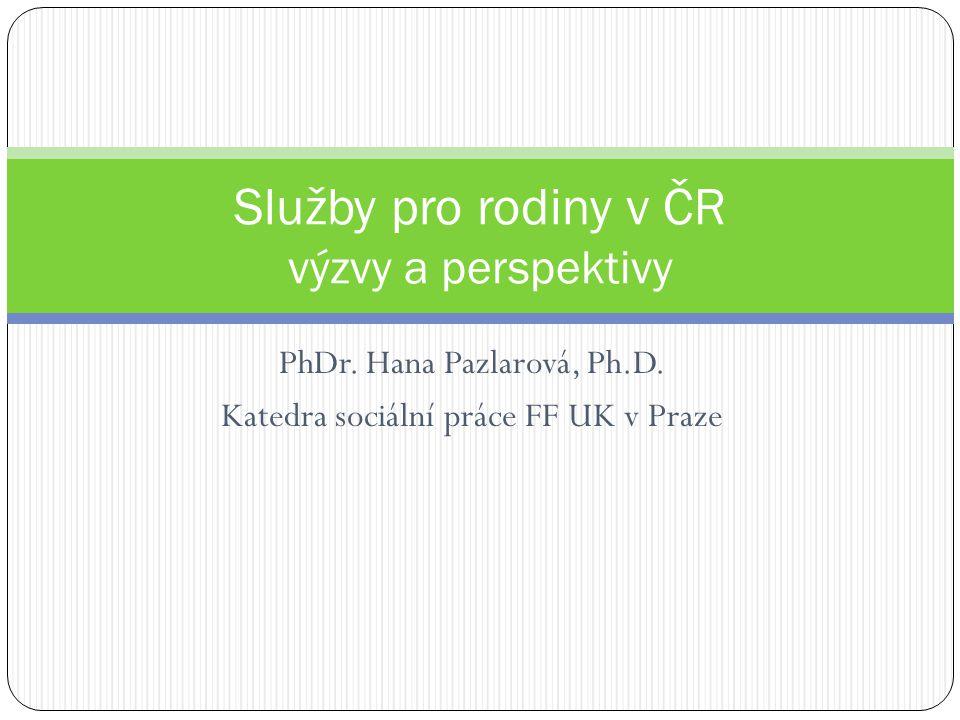 PhDr. Hana Pazlarová, Ph.D. Katedra sociální práce FF UK v Praze Služby pro rodiny v ČR výzvy a perspektivy