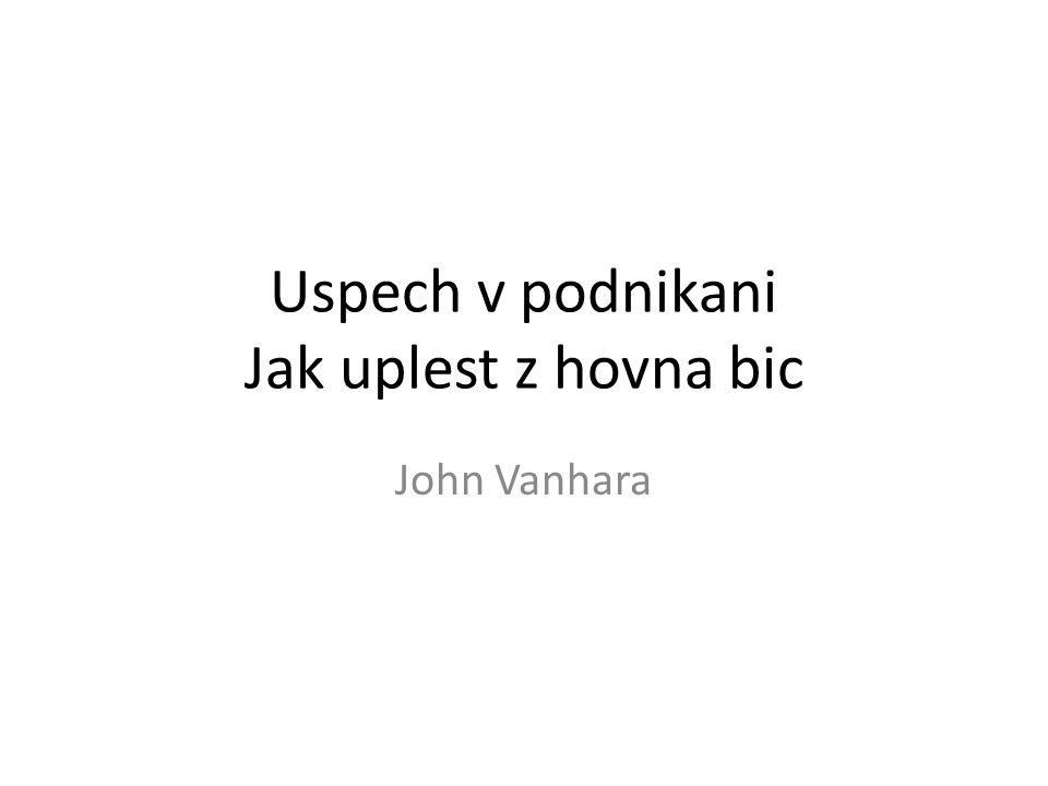 Uspech v podnikani Jak uplest z hovna bic John Vanhara