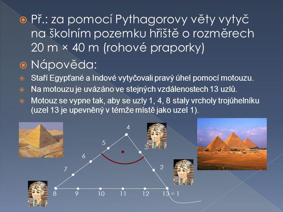  Př.: za pomocí Pythagorovy věty vytyč na školním pozemku hřiště o rozměrech 20 m × 40 m (rohové praporky)  Nápověda:  Staří Egypťané a Indové vytyčovali pravý úhel pomocí motouzu.