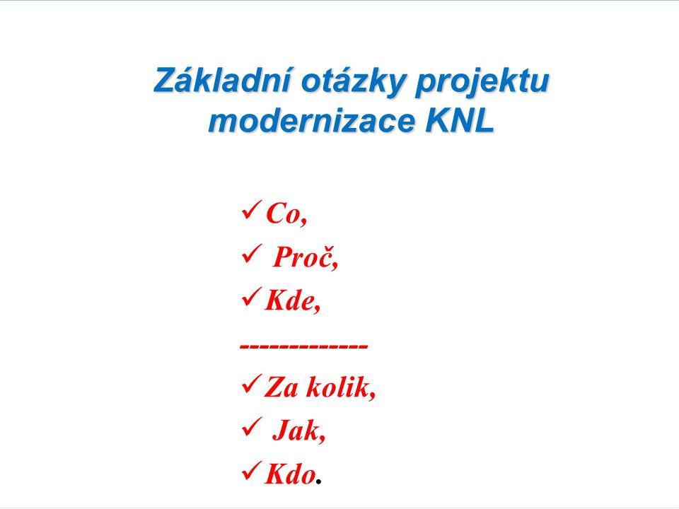 Základní otázky projektu modernizace KNL  Co,  Proč,  Kde, -------------  Za kolik,  Jak,  Kdo.