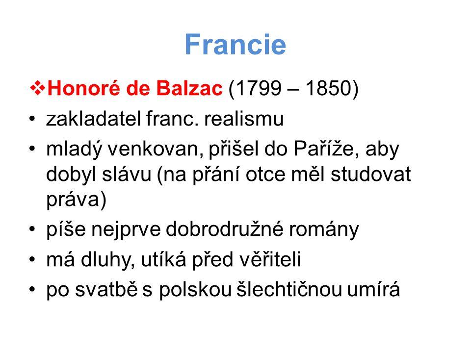 Francie  Honoré de Balzac (1799 – 1850) •zakladatel franc. realismu •mladý venkovan, přišel do Paříže, aby dobyl slávu (na přání otce měl studovat pr