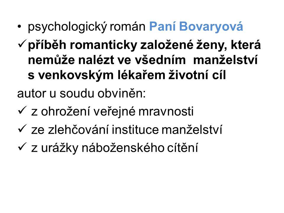 •psychologický román Paní Bovaryová  příběh romanticky založené ženy, která nemůže nalézt ve všedním manželství s venkovským lékařem životní cíl autor u soudu obviněn:  z ohrožení veřejné mravnosti  ze zlehčování instituce manželství  z urážky náboženského cítění