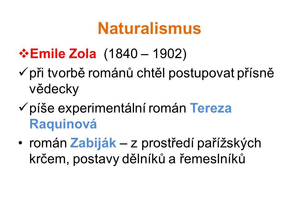 Naturalismus  Emile Zola (1840 – 1902)  při tvorbě románů chtěl postupovat přísně vědecky  píše experimentální román Tereza Raquinová •román Zabiják – z prostředí pařížských krčem, postavy dělníků a řemeslníků