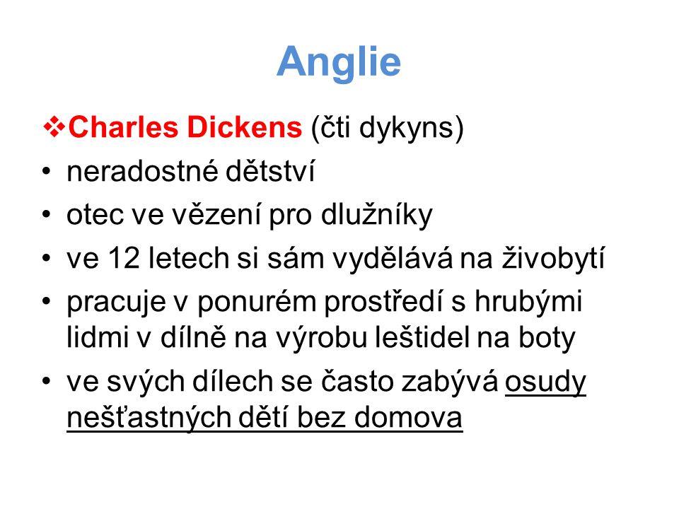 Anglie  Charles Dickens (čti dykyns) •neradostné dětství •otec ve vězení pro dlužníky •ve 12 letech si sám vydělává na živobytí •pracuje v ponurém prostředí s hrubými lidmi v dílně na výrobu leštidel na boty •ve svých dílech se často zabývá osudy nešťastných dětí bez domova