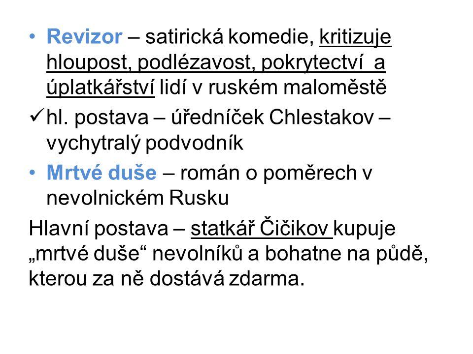 •Revizor – satirická komedie, kritizuje hloupost, podlézavost, pokrytectví a úplatkářství lidí v ruském maloměstě  hl. postava – úředníček Chlestakov