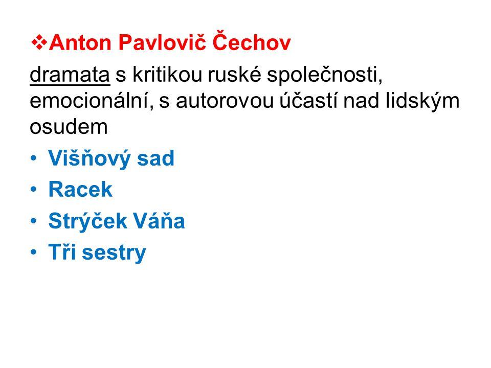  Anton Pavlovič Čechov dramata s kritikou ruské společnosti, emocionální, s autorovou účastí nad lidským osudem •Višňový sad •Racek •Strýček Váňa •Tři sestry
