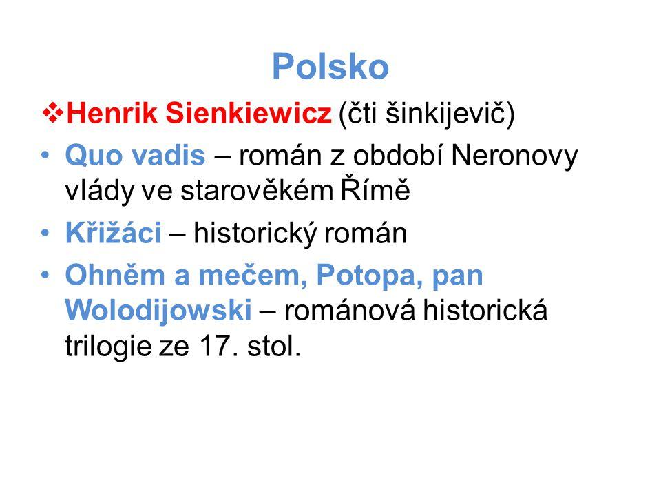 Polsko  Henrik Sienkiewicz (čti šinkijevič) •Quo vadis – román z období Neronovy vlády ve starověkém Římě •Křižáci – historický román •Ohněm a mečem, Potopa, pan Wolodijowski – románová historická trilogie ze 17.