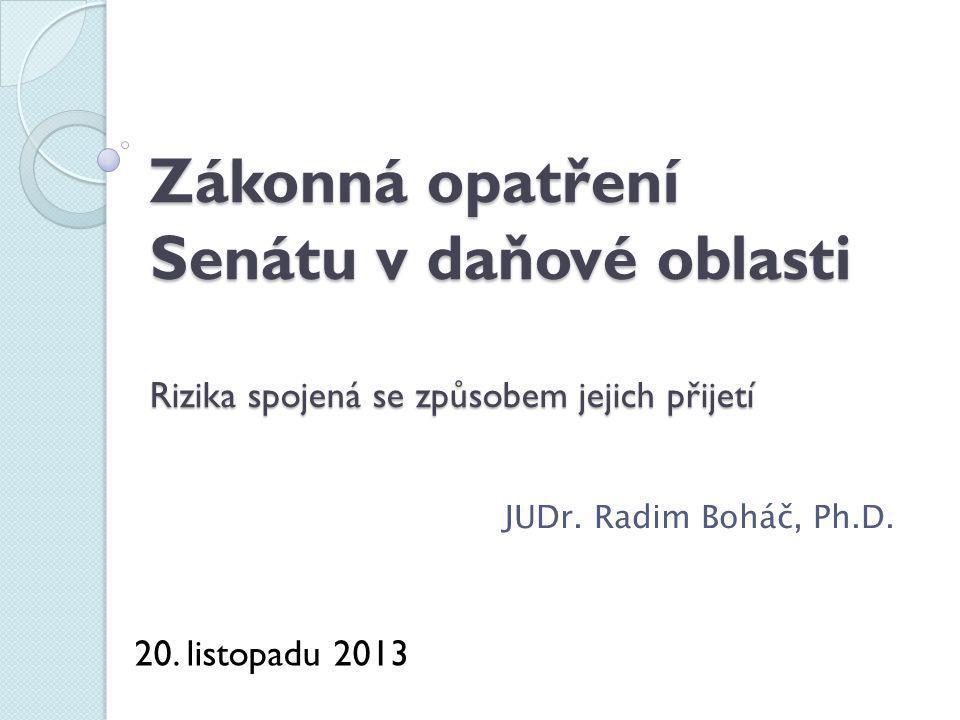 Zákonná opatření Senátu v daňové oblasti Rizika spojená se způsobem jejich přijetí JUDr. Radim Boháč, Ph.D. 20. listopadu 2013
