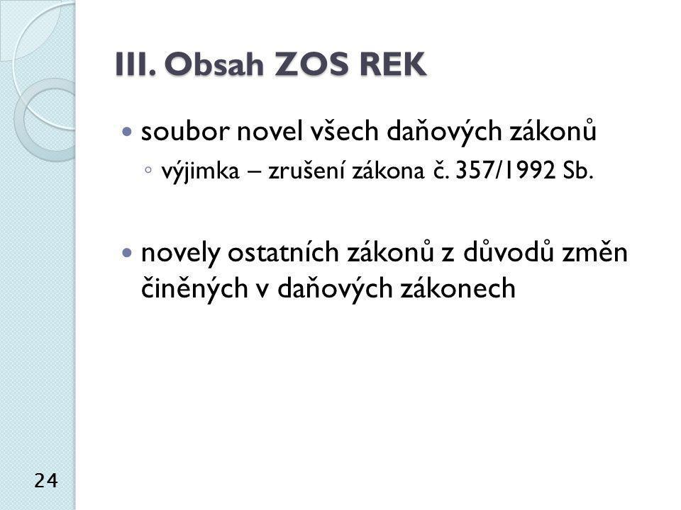 III. Obsah ZOS REK  soubor novel všech daňových zákonů ◦ výjimka – zrušení zákona č. 357/1992 Sb.  novely ostatních zákonů z důvodů změn činěných v
