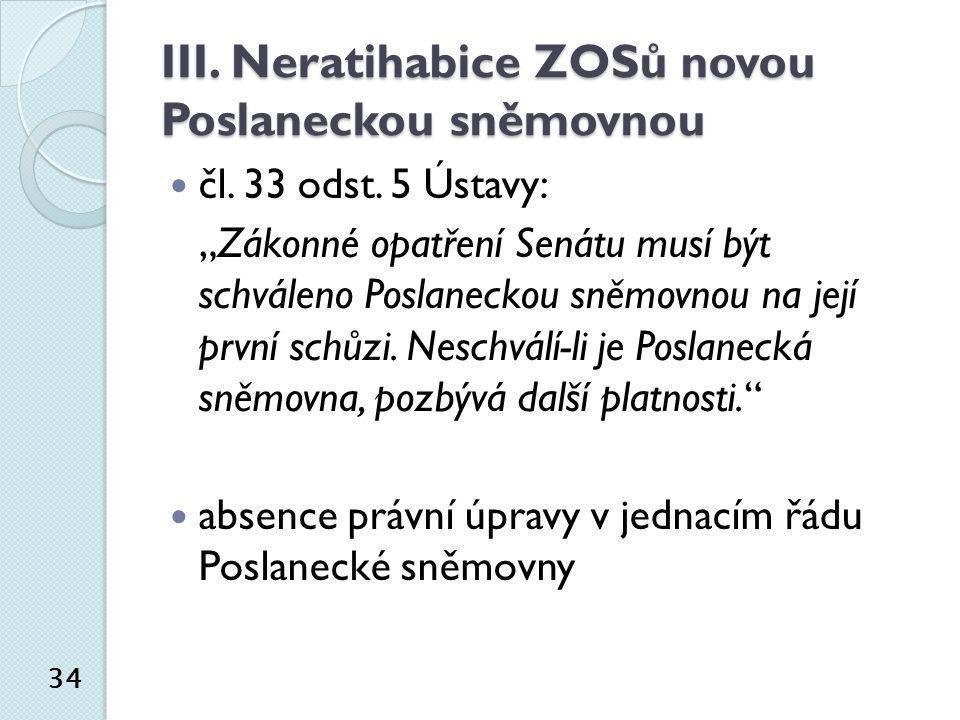 """III. Neratihabice ZOSů novou Poslaneckou sněmovnou  čl. 33 odst. 5 Ústavy: """"Zákonné opatření Senátu musí být schváleno Poslaneckou sněmovnou na její"""
