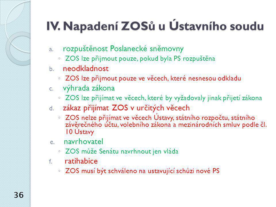 IV. Napadení ZOSů u Ústavního soudu a. rozpuštěnost Poslanecké sněmovny ◦ ZOS lze přijmout pouze, pokud byla PS rozpuštěna b. neodkladnost ◦ ZOS lze p