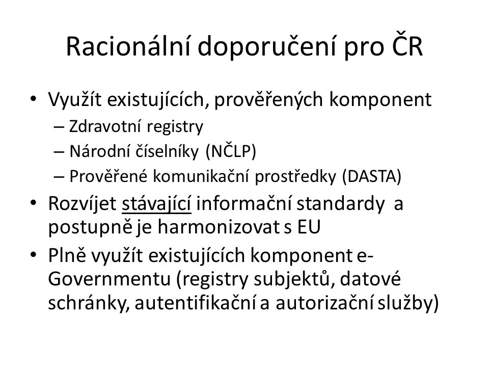 Racionální doporučení pro ČR • Využít existujících, prověřených komponent – Zdravotní registry – Národní číselníky (NČLP) – Prověřené komunikační pros
