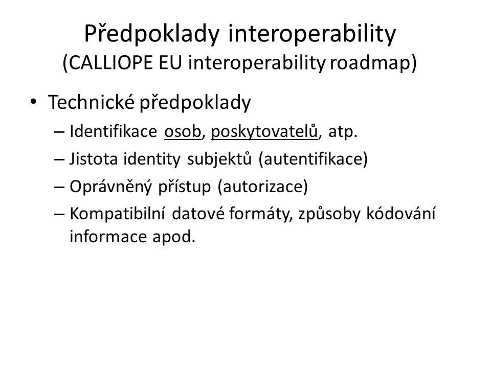 """Předpoklady interoperability (CALLIOPE EU interoperability roadmap) • Organizační a legislativní – procesy poskytování zdravotních služeb – use-cases, story-boards – obsah zdravotní dokumentace • Sémantické = """"schopnost eHealth systémů předávat si data interpretovatelná informačními systémy a znalosti a informace srozumitelné lidem"""
