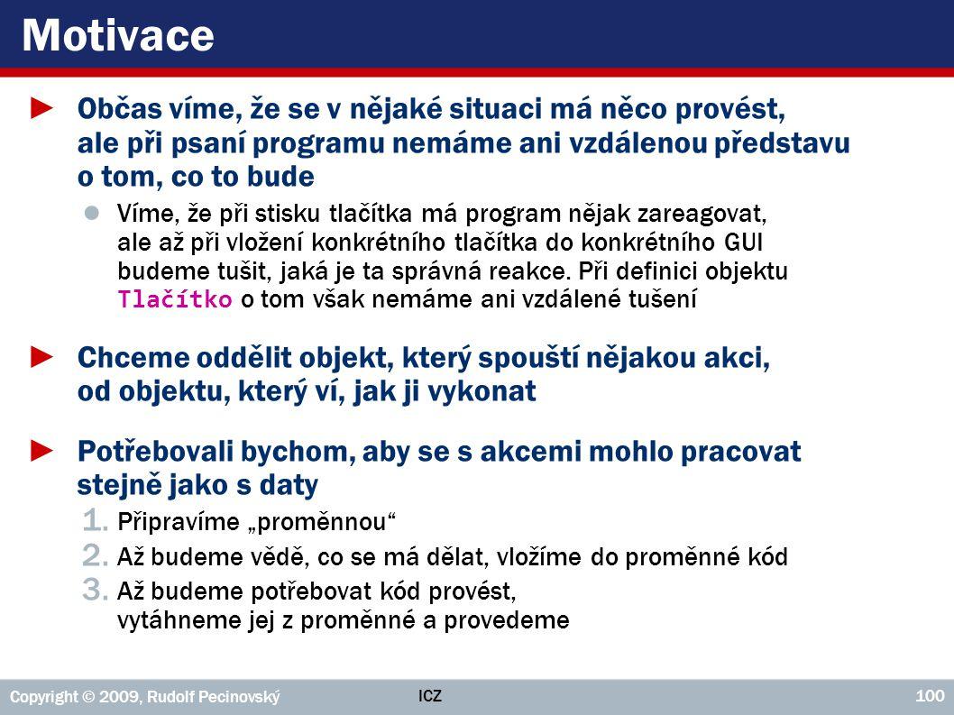 ICZ Copyright © 2009, Rudolf Pecinovský 100 Motivace ►Občas víme, že se v nějaké situaci má něco provést, ale při psaní programu nemáme ani vzdálenou