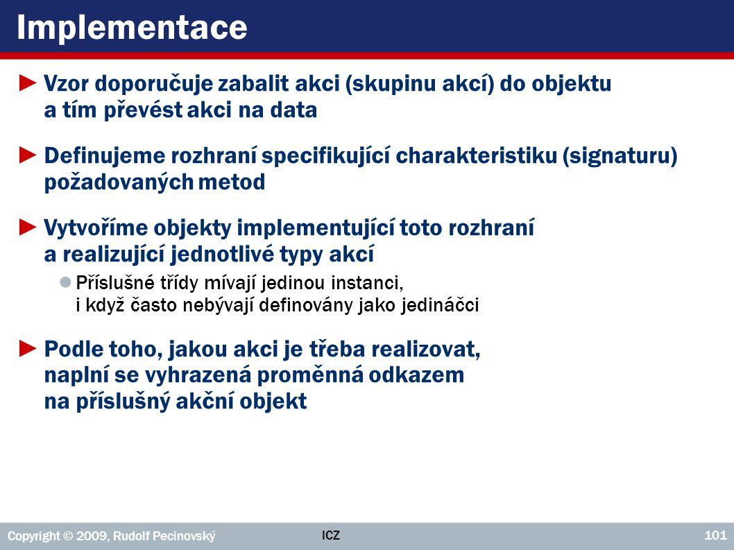 ICZ Copyright © 2009, Rudolf Pecinovský 101 Implementace ►Vzor doporučuje zabalit akci (skupinu akcí) do objektu a tím převést akci na data ►Definujem