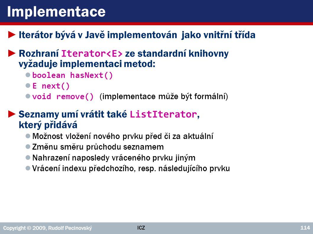 ICZ Copyright © 2009, Rudolf Pecinovský 114 Implementace ►Iterátor bývá v Javě implementován jako vnitřní třída ►Rozhraní Iterator ze standardní kniho