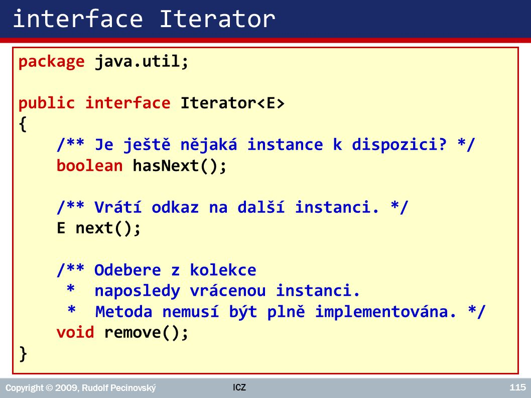 ICZ Copyright © 2009, Rudolf Pecinovský 115 interface Iterator package java.util; public interface Iterator { /** Je ještě nějaká instance k dispozici