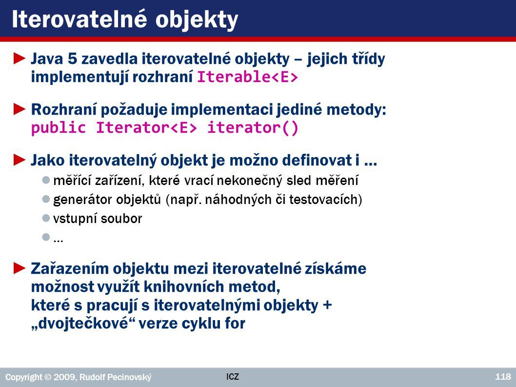 ICZ Copyright © 2009, Rudolf Pecinovský 118 Iterovatelné objekty ►Java 5 zavedla iterovatelné objekty – jejich třídy implementují rozhraní Iterable ►R