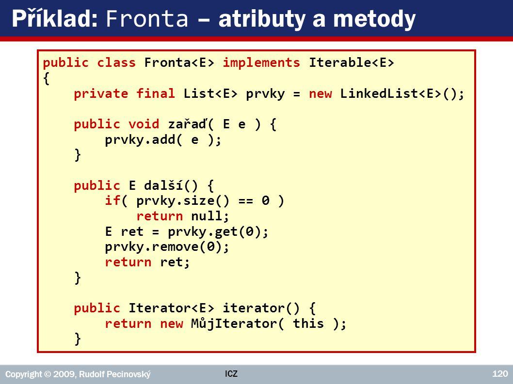 ICZ Copyright © 2009, Rudolf Pecinovský 120 Příklad: Fronta – atributy a metody public class Fronta implements Iterable { private final List prvky = n