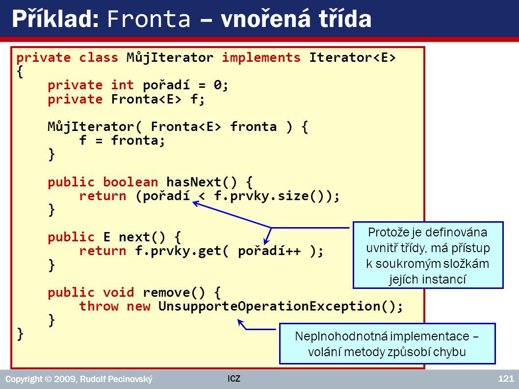 ICZ Copyright © 2009, Rudolf Pecinovský 121 Příklad: Fronta – vnořená třída private class MůjIterator implements Iterator { private int pořadí = 0; pr