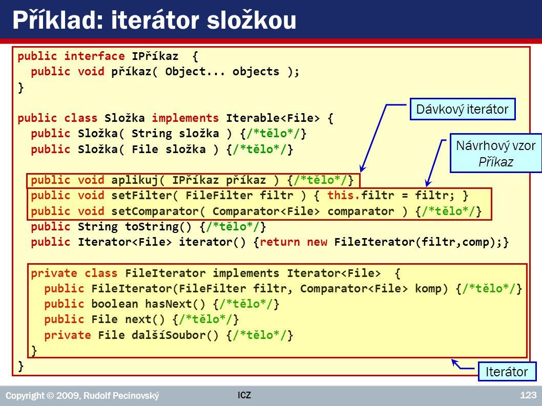 ICZ Copyright © 2009, Rudolf Pecinovský 123 Příklad: iterátor složkou public interface IPříkaz { public void příkaz( Object... objects ); } public cla