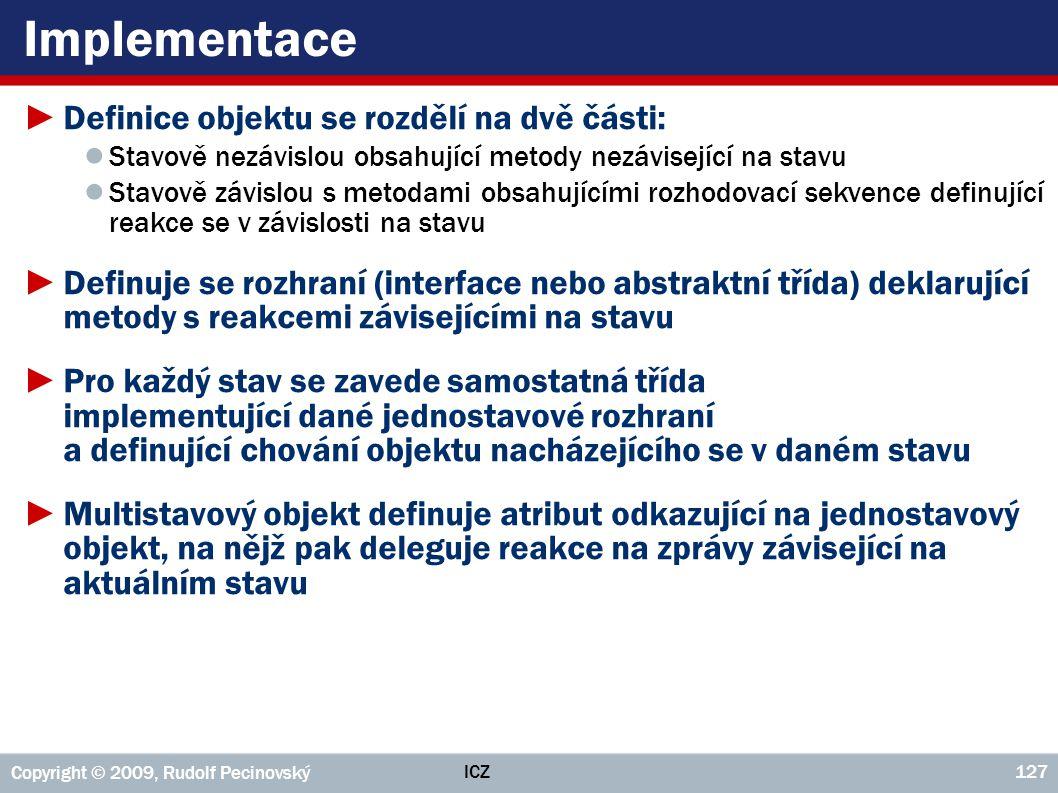 ICZ Copyright © 2009, Rudolf Pecinovský 127 Implementace ►Definice objektu se rozdělí na dvě části: ● Stavově nezávislou obsahující metody nezávisejíc