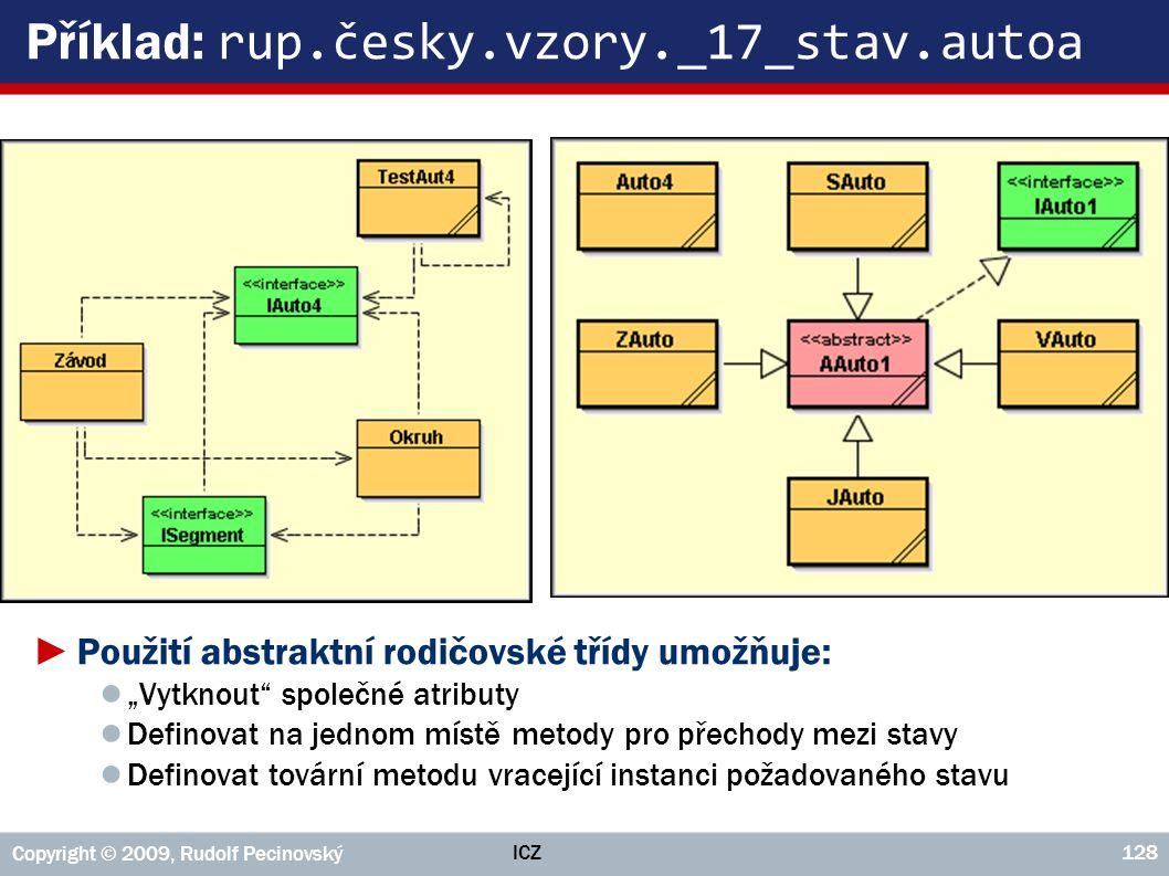 """ICZ Copyright © 2009, Rudolf Pecinovský 128 Příklad: rup.česky.vzory._17_stav.autoa ►Použití abstraktní rodičovské třídy umožňuje: ● """"Vytknout"""" společ"""