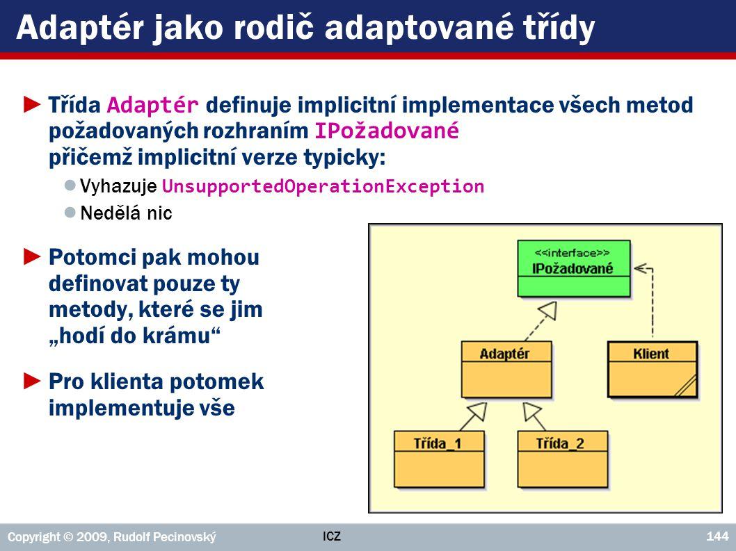 ICZ Copyright © 2009, Rudolf Pecinovský 144 Adaptér jako rodič adaptované třídy ►Třída Adaptér definuje implicitní implementace všech metod požadovaný