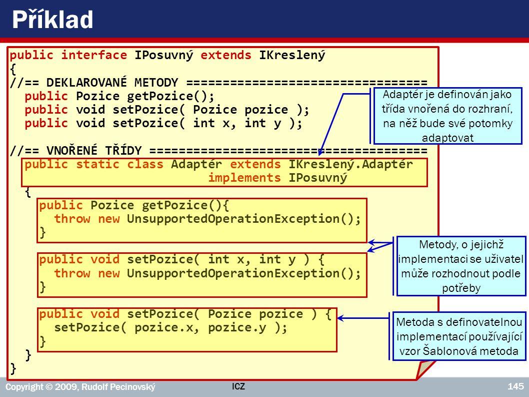 ICZ Copyright © 2009, Rudolf Pecinovský 145 Příklad public interface IPosuvný extends IKreslený { //== DEKLAROVANÉ METODY ============================