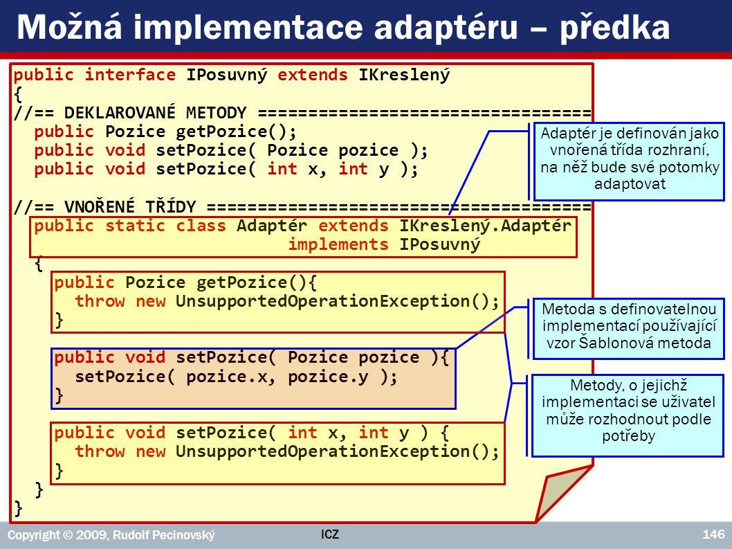ICZ Copyright © 2009, Rudolf Pecinovský 146 Možná implementace adaptéru – předka public interface IPosuvný extends IKreslený { //== DEKLAROVANÉ METODY