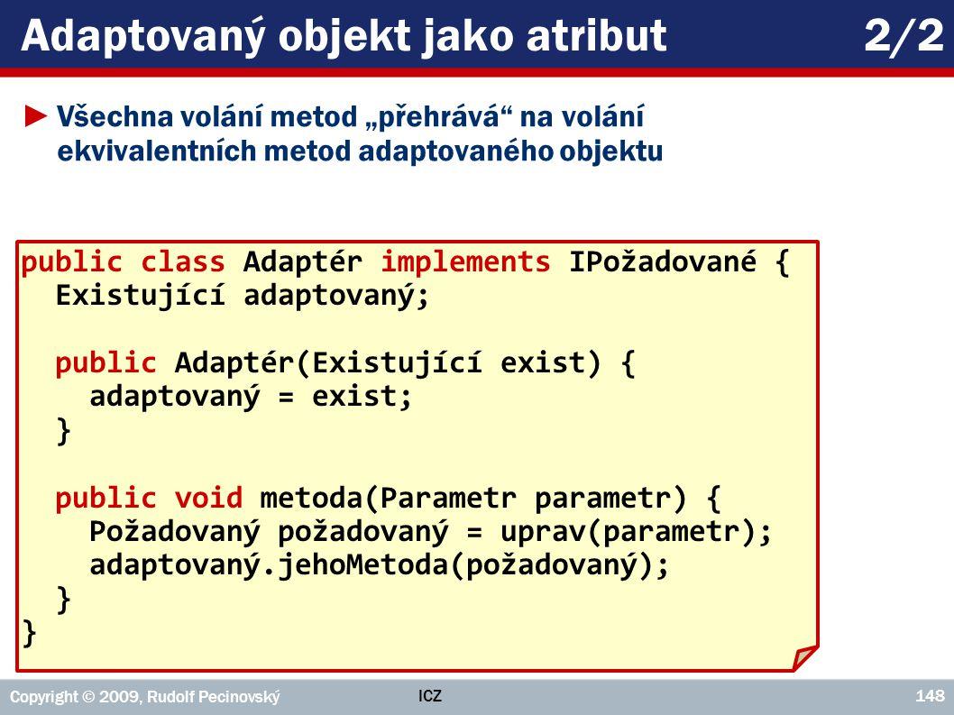 """ICZ Copyright © 2009, Rudolf Pecinovský 148 Adaptovaný objekt jako atribut2/2 ►Všechna volání metod """"přehrává"""" na volání ekvivalentních metod adaptova"""