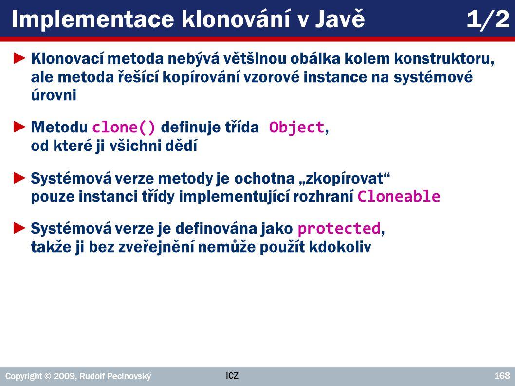 ICZ Copyright © 2009, Rudolf Pecinovský 168 Implementace klonování v Javě1/2 ►Klonovací metoda nebývá většinou obálka kolem konstruktoru, ale metoda ř