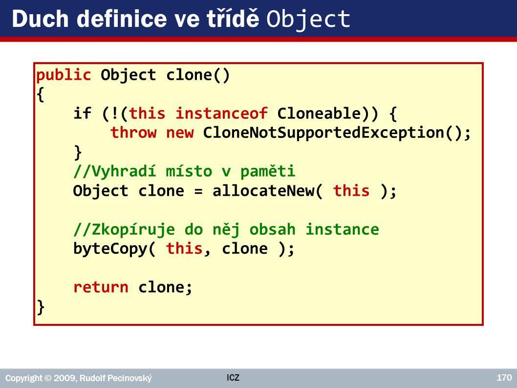 ICZ Copyright © 2009, Rudolf Pecinovský 170 Duch definice ve třídě Object public Object clone() { if (!(this instanceof Cloneable)) { throw new CloneN
