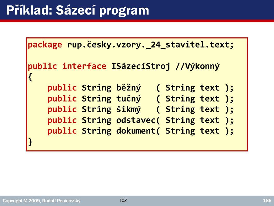 ICZ Copyright © 2009, Rudolf Pecinovský 186 Příklad: Sázecí program package rup.česky.vzory._24_stavitel.text; public interface ISázecíStroj //Výkonný