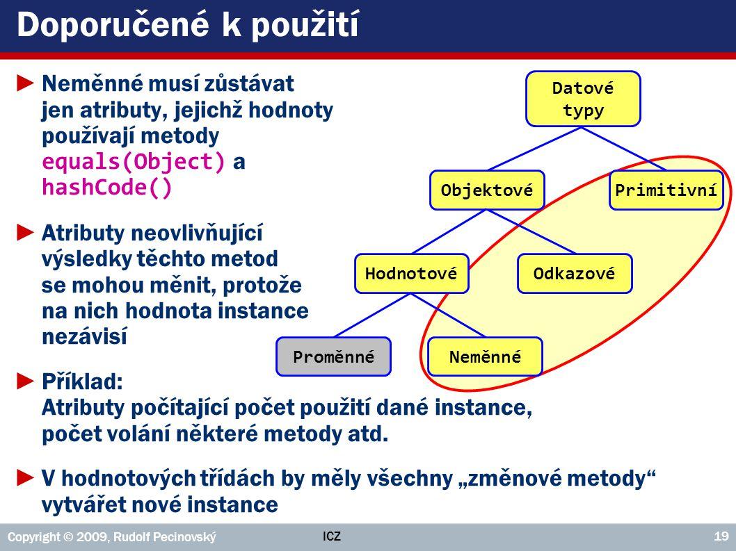ICZ Copyright © 2009, Rudolf Pecinovský 19 Doporučené k použití ►Neměnné musí zůstávat jen atributy, jejichž hodnoty používají metody equals(Object) a