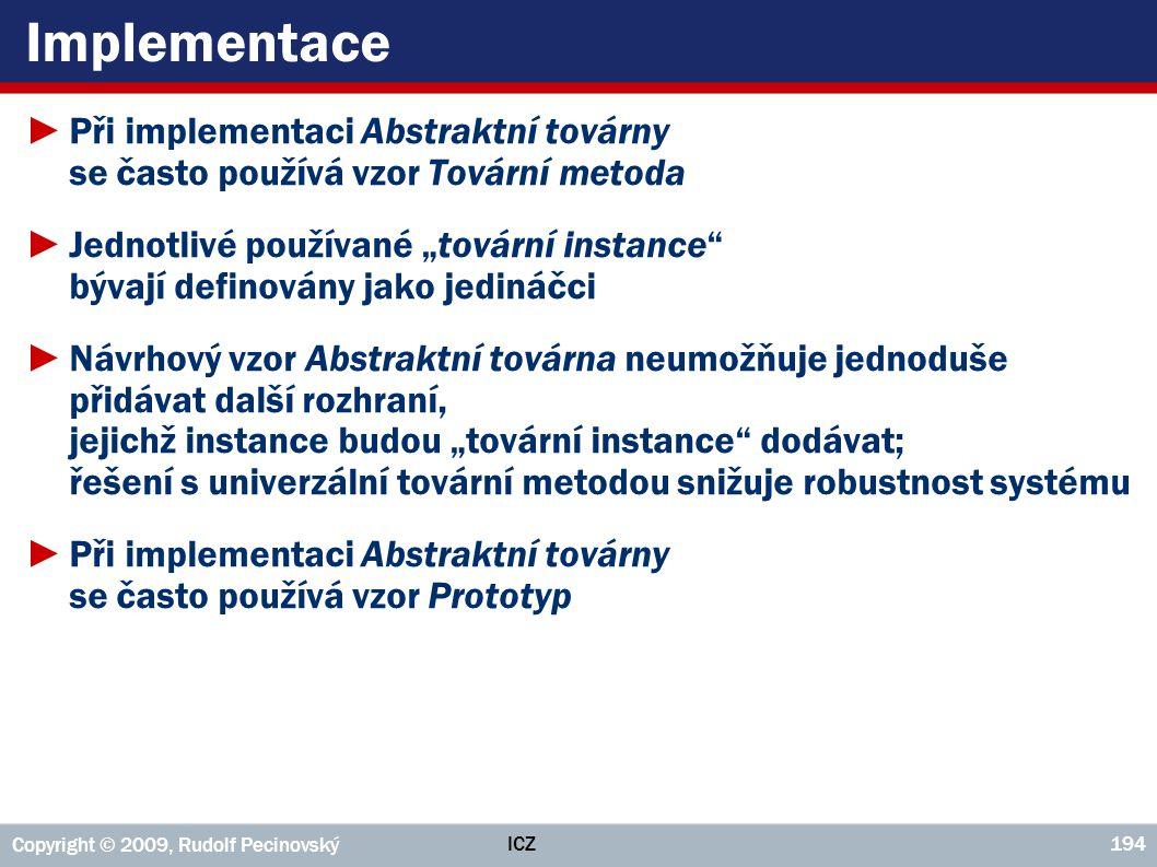 ICZ Copyright © 2009, Rudolf Pecinovský 194 Implementace ►Při implementaci Abstraktní továrny se často používá vzor Tovární metoda ►Jednotlivé používa