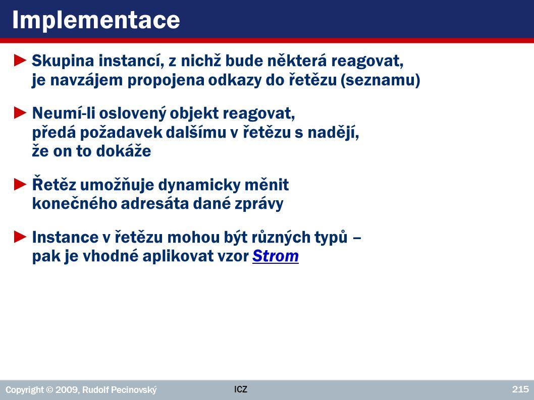 ICZ Copyright © 2009, Rudolf Pecinovský 215 Implementace ►Skupina instancí, z nichž bude některá reagovat, je navzájem propojena odkazy do řetězu (sez