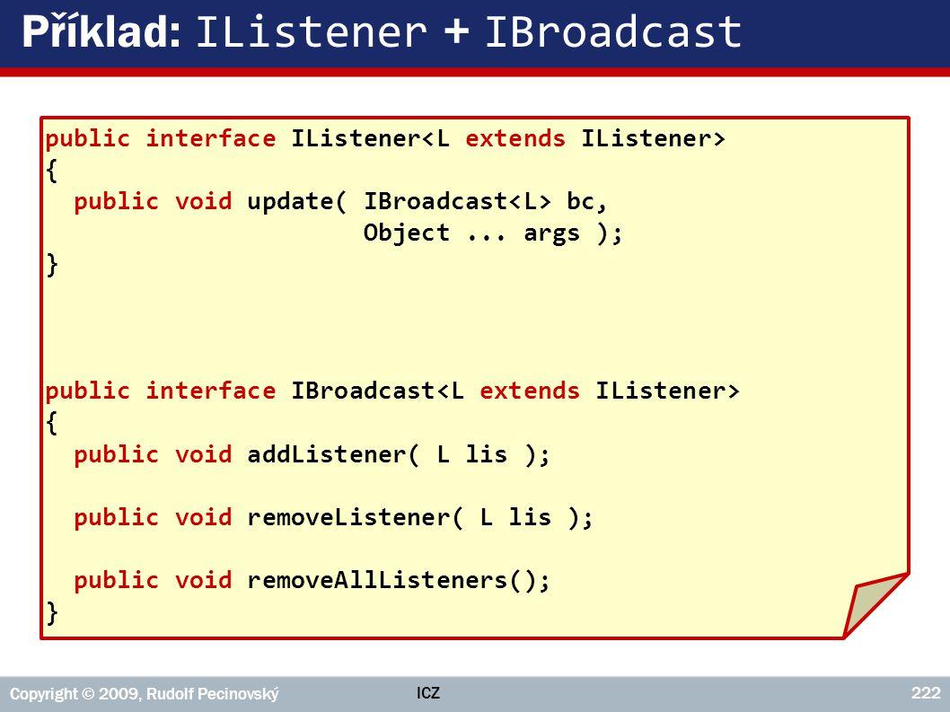 ICZ Copyright © 2009, Rudolf Pecinovský 222 Příklad: IListener + IBroadcast public interface IListener { public void update( IBroadcast bc, Object...