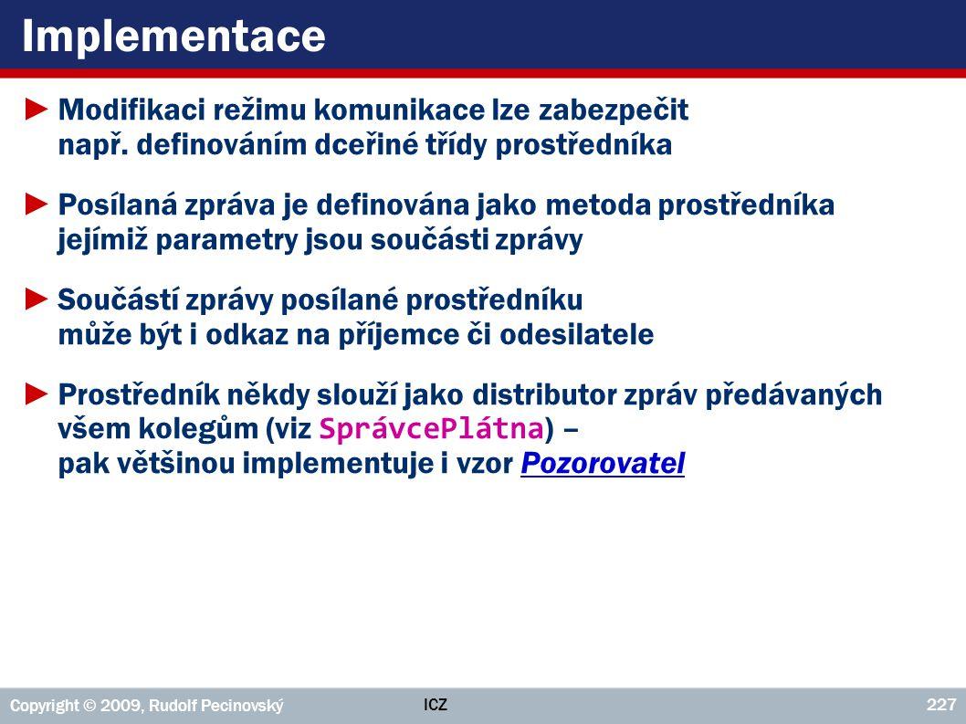 ICZ Copyright © 2009, Rudolf Pecinovský 227 Implementace ►Modifikaci režimu komunikace lze zabezpečit např. definováním dceřiné třídy prostředníka ►Po