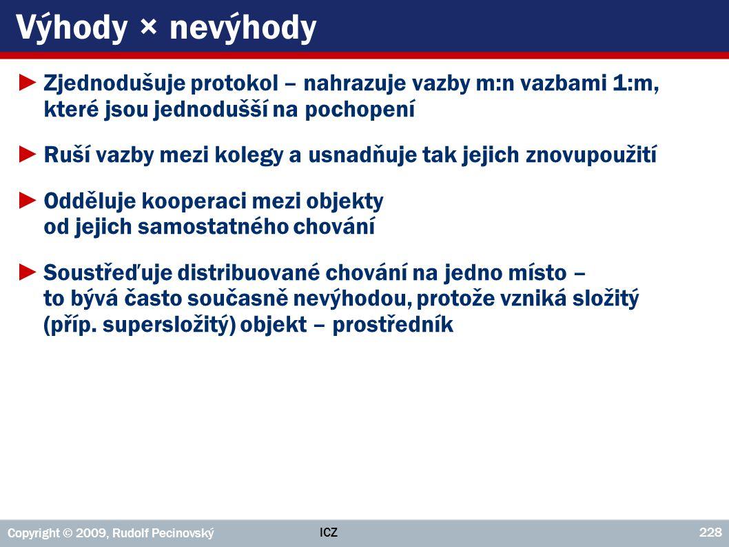 ICZ Copyright © 2009, Rudolf Pecinovský 228 Výhody × nevýhody ►Zjednodušuje protokol – nahrazuje vazby m:n vazbami 1:m, které jsou jednodušší na pocho