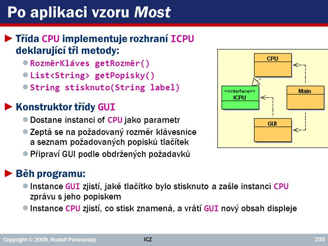 ICZ Copyright © 2009, Rudolf Pecinovský 235 Po aplikaci vzoru Most ►Třída CPU implementuje rozhraní ICPU deklarující tři metody: ● RozměrKláves getRoz