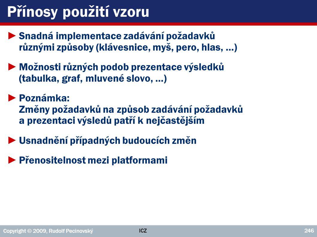 ICZ Copyright © 2009, Rudolf Pecinovský 246 Přínosy použití vzoru ►Snadná implementace zadávání požadavků různými způsoby (klávesnice, myš, pero, hlas