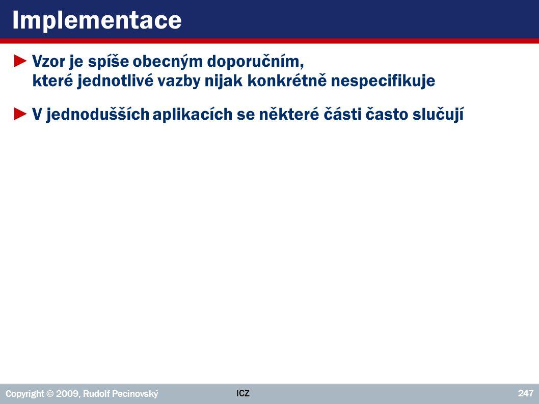 ICZ Copyright © 2009, Rudolf Pecinovský 247 Implementace ►Vzor je spíše obecným doporučním, které jednotlivé vazby nijak konkrétně nespecifikuje ►V je