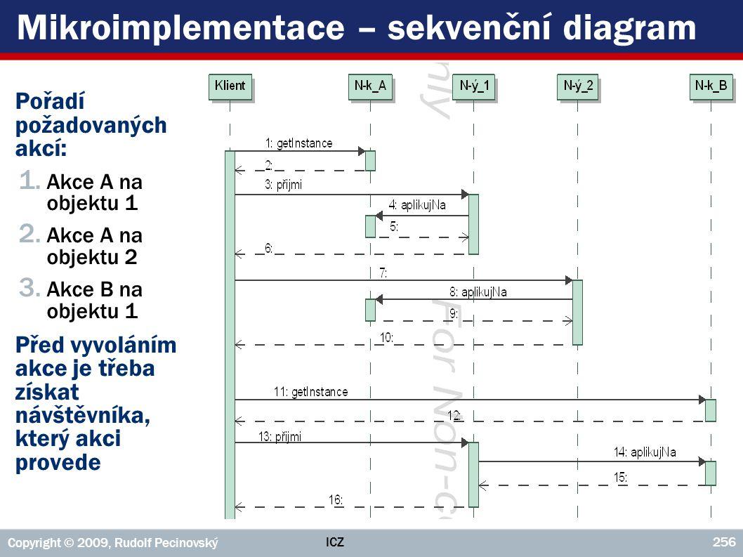 ICZ Copyright © 2009, Rudolf Pecinovský 256 Mikroimplementace – sekvenční diagram ►Pořadí požadovaných akcí: 1. Akce A na objektu 1 2. Akce A na objek
