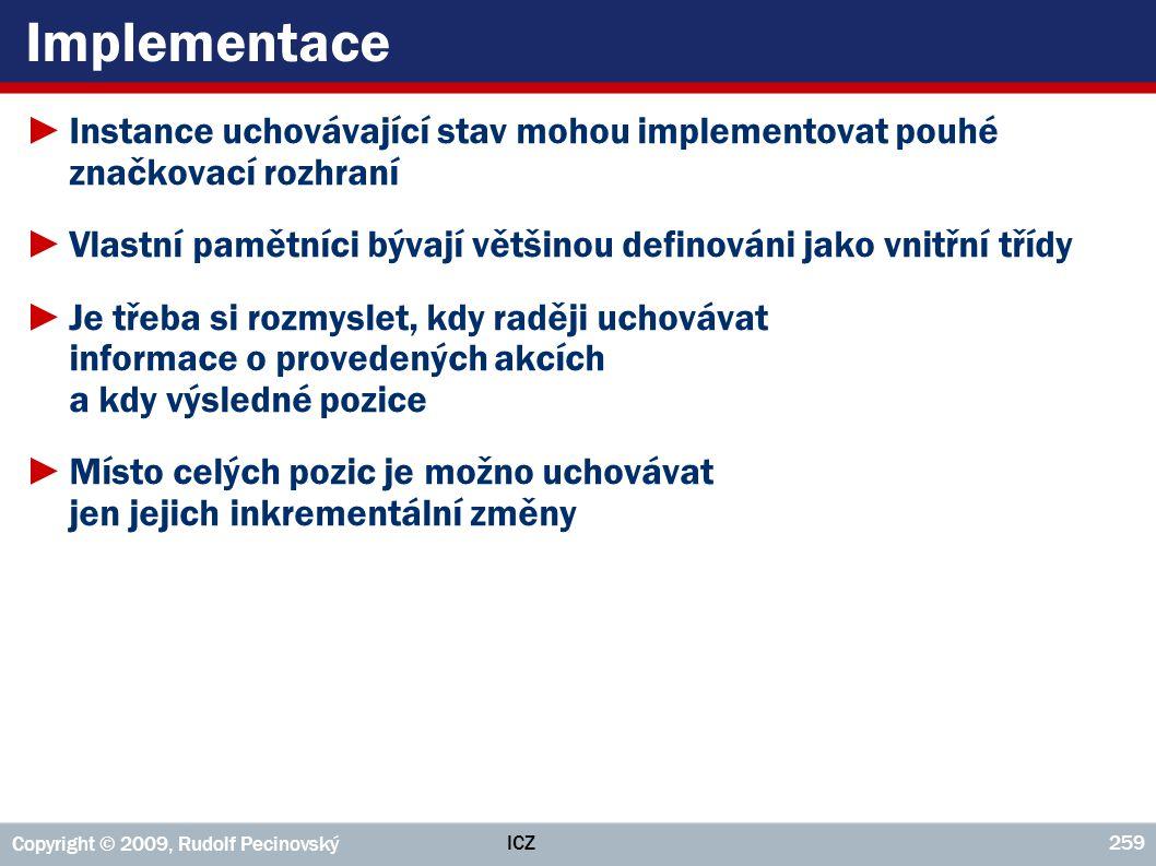 ICZ Copyright © 2009, Rudolf Pecinovský 259 Implementace ►Instance uchovávající stav mohou implementovat pouhé značkovací rozhraní ►Vlastní pamětníci