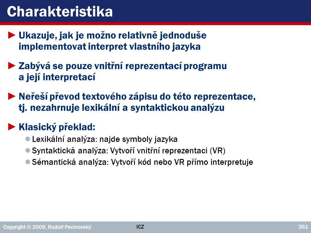 ICZ Copyright © 2009, Rudolf Pecinovský 261 Charakteristika ►Ukazuje, jak je možno relativně jednoduše implementovat interpret vlastního jazyka ►Zabýv