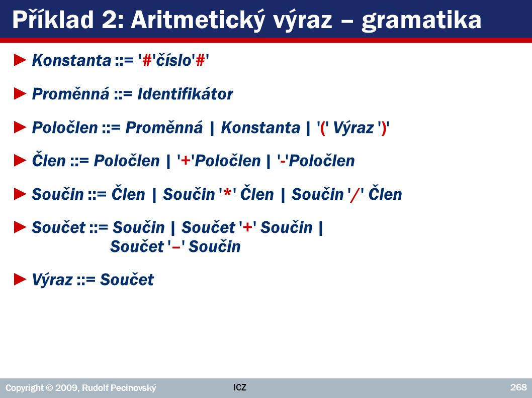 ICZ Copyright © 2009, Rudolf Pecinovský 268 Příklad 2: Aritmetický výraz – gramatika ►Konstanta ::= '#'číslo'#' ►Proměnná ::= Identifikátor ►Poločlen