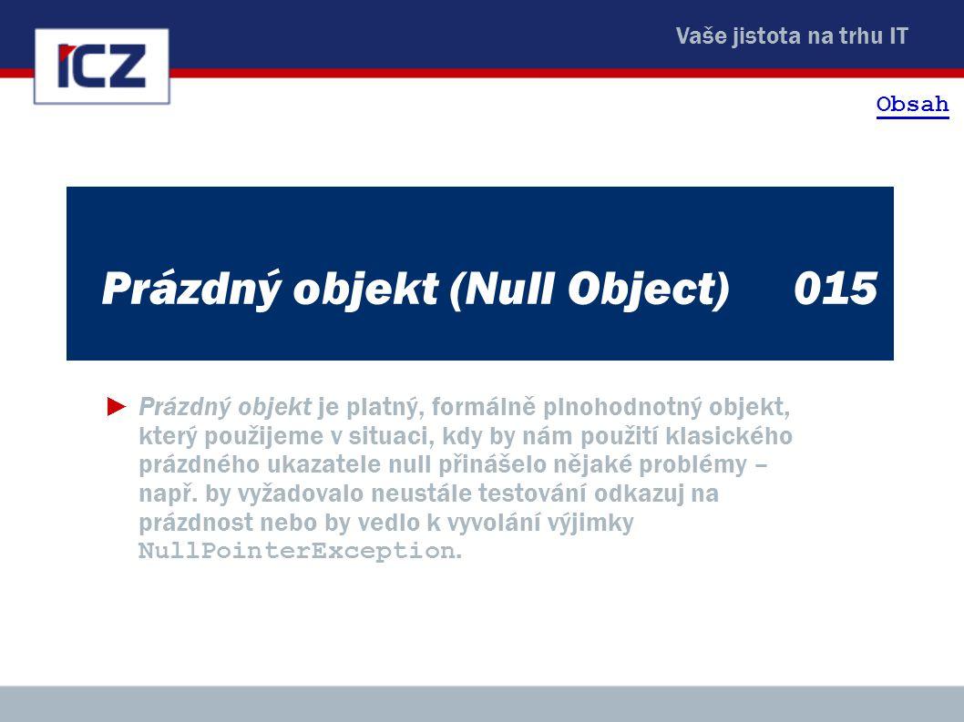 Vaše jistota na trhu IT Prázdný objekt (Null Object)015 ►Prázdný objekt je platný, formálně plnohodnotný objekt, který použijeme v situaci, kdy by nám