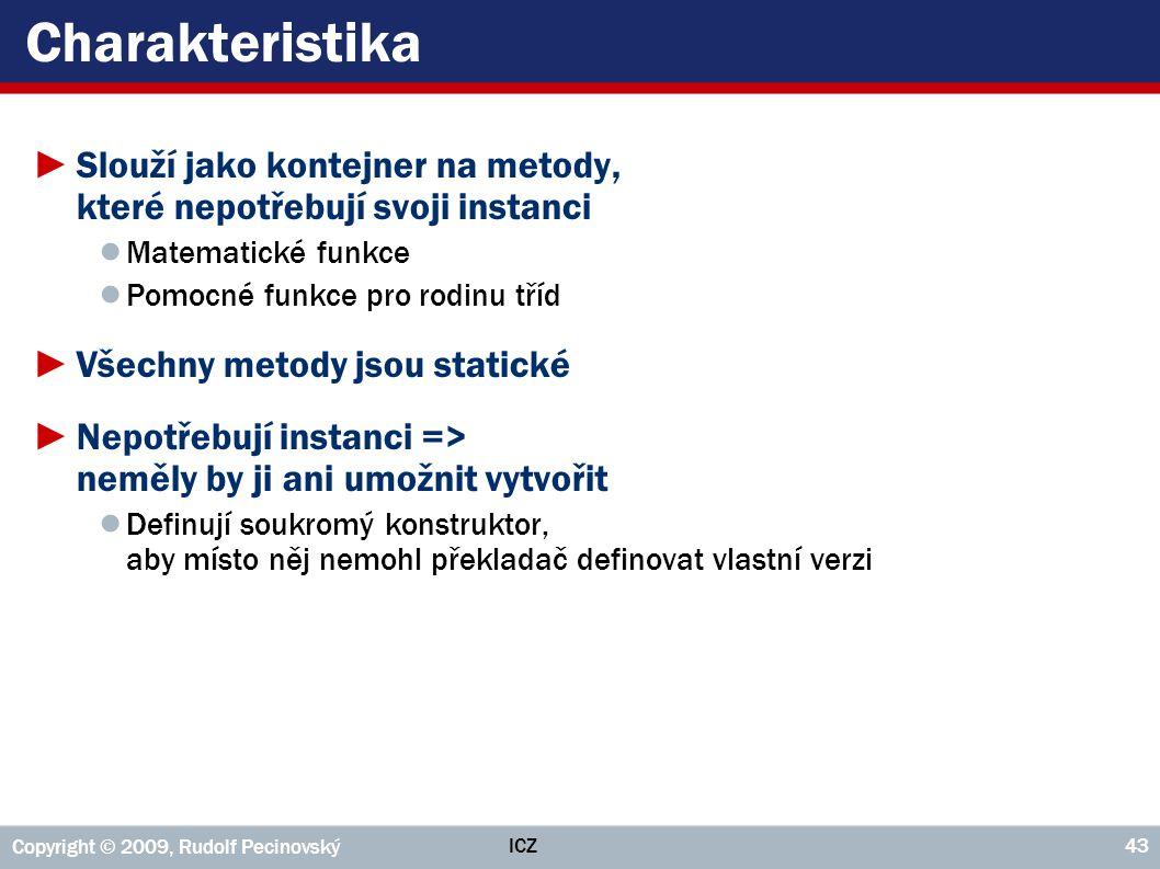 ICZ Copyright © 2009, Rudolf Pecinovský 43 Charakteristika ►Slouží jako kontejner na metody, které nepotřebují svoji instanci ● Matematické funkce ● P