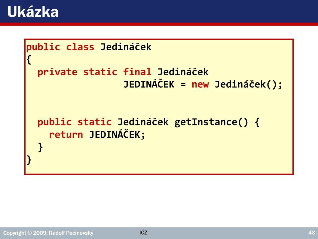 ICZ Copyright © 2009, Rudolf Pecinovský 48 Ukázka public class Jedináček { private static final Jedináček JEDINÁČEK = new Jedináček(); public static J